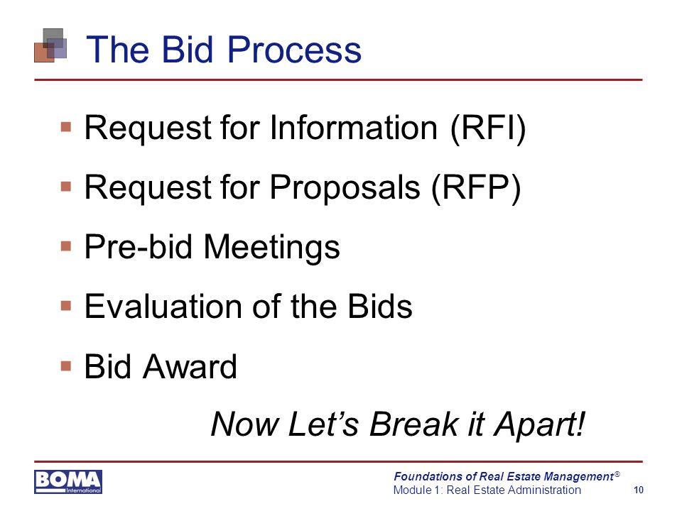 Foundations of Real Estate Management Module 1: Real Estate Administration 10 ® The Bid Process  Request for Information (RFI)  Request for Proposals (RFP)  Pre-bid Meetings  Evaluation of the Bids  Bid Award Now Let's Break it Apart!