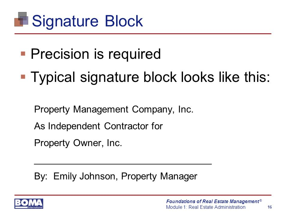 Foundations of Real Estate Management Module 1: Real Estate Administration 16 ® Signature Block  Precision is required  Typical signature block looks like this: Property Management Company, Inc.