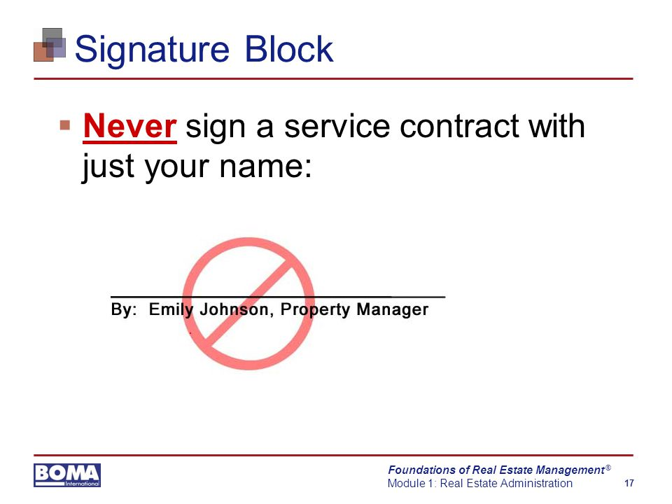 Foundations of Real Estate Management Module 1: Real Estate Administration 17 ® Signature Block  Never sign a service contract with just your name: