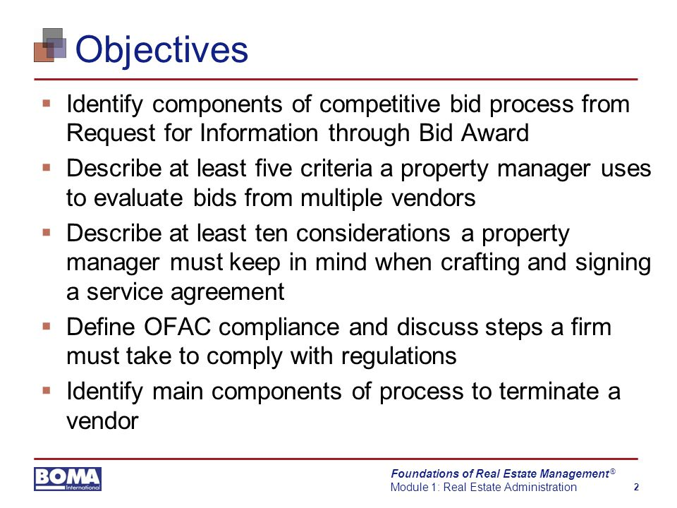 Foundations of Real Estate Management Module 1: Real Estate Administration 2 ® Objectives  Identify components of competitive bid process from Request for Information through Bid Award  Describe at least five criteria a property manager uses to evaluate bids from multiple vendors  Describe at least ten considerations a property manager must keep in mind when crafting and signing a service agreement  Define OFAC compliance and discuss steps a firm must take to comply with regulations  Identify main components of process to terminate a vendor
