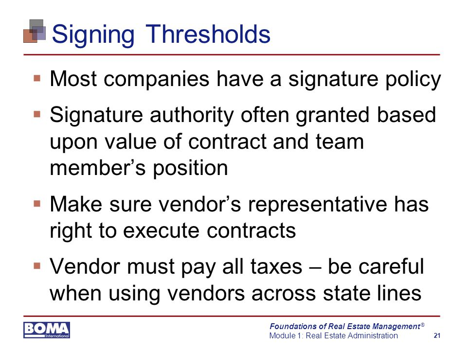 Foundations of Real Estate Management Module 1: Real Estate Administration 21 ® Signing Thresholds  Most companies have a signature policy  Signature authority often granted based upon value of contract and team member's position  Make sure vendor's representative has right to execute contracts  Vendor must pay all taxes – be careful when using vendors across state lines
