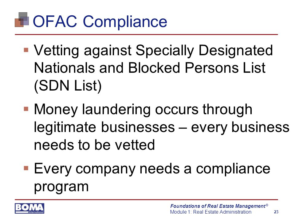 Foundations of Real Estate Management Module 1: Real Estate Administration 23 ® OFAC Compliance  Vetting against Specially Designated Nationals and Blocked Persons List (SDN List)  Money laundering occurs through legitimate businesses – every business needs to be vetted  Every company needs a compliance program