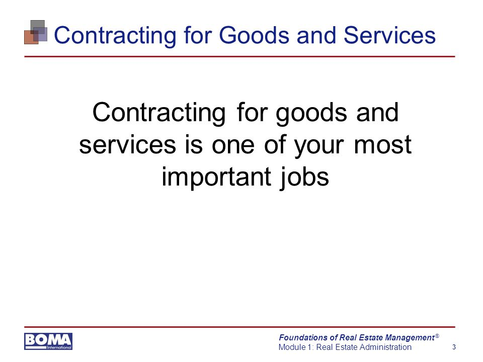 Foundations of Real Estate Management Module 1: Real Estate Administration 3 ® Contracting for Goods and Services Contracting for goods and services is one of your most important jobs