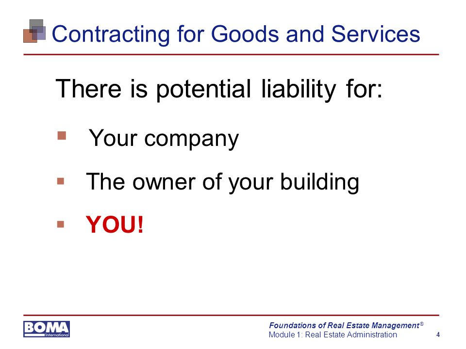 Foundations of Real Estate Management Module 1: Real Estate Administration 5 ® Contracting for Goods and Services Your contracting tactics depend on owner's strategy for the property:  Less expensive vendor  High levels of service
