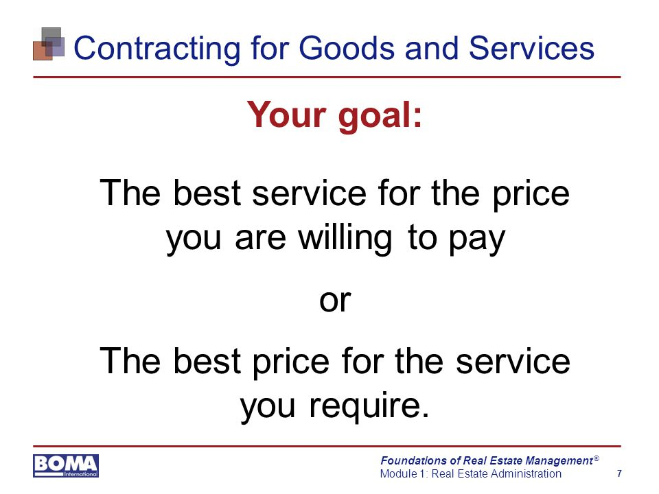 Foundations of Real Estate Management Module 1: Real Estate Administration 7 ® Contracting for Goods and Services Your goal: The best service for the price you are willing to pay or The best price for the service you require.