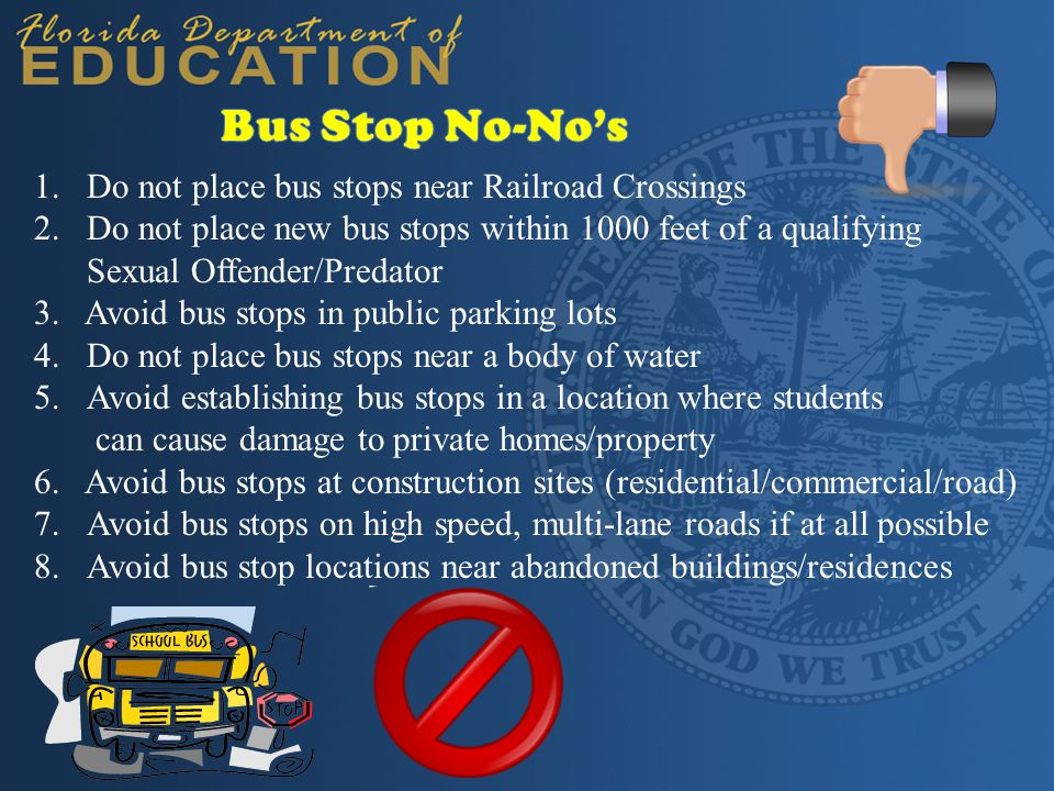 1.Do not place bus stops near Railroad Crossings 2.Do not place new bus stops within 1000 feet of a qualifying Sexual Offender/Predator 3. Avoid bus s