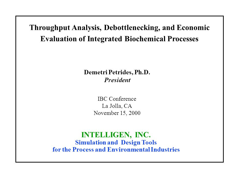 Throughput Analysis, Debottlenecking, and Economic Evaluation of Integrated Biochemical Processes INTELLIGEN, INC. Simulation and Design Tools for the