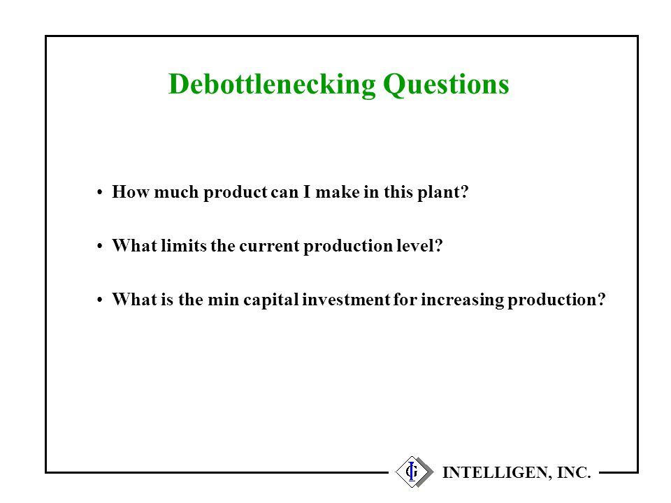 How much product can I make in this plant? What limits the current production level? What is the min capital investment for increasing production? Deb