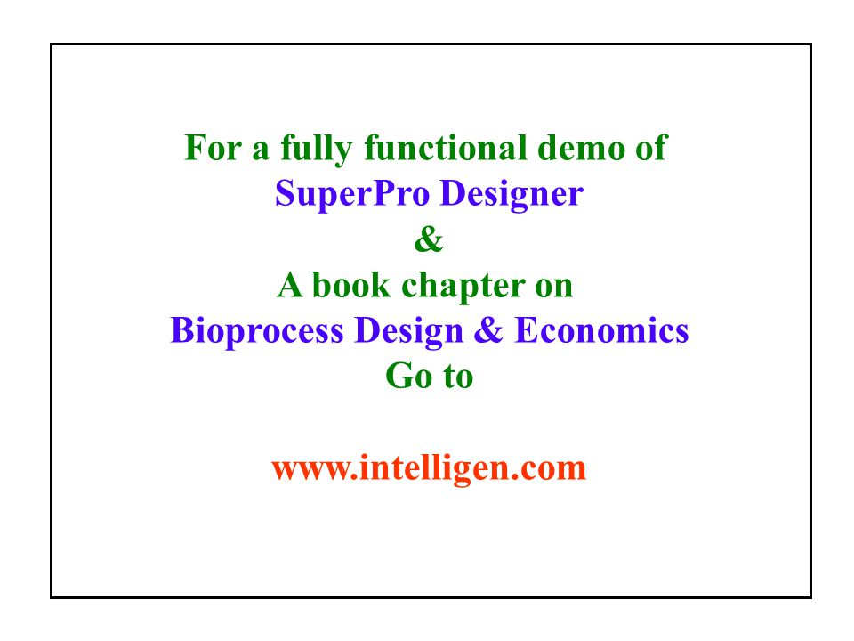 For a fully functional demo of SuperPro Designer & A book chapter on Bioprocess Design & Economics Go to www.intelligen.com