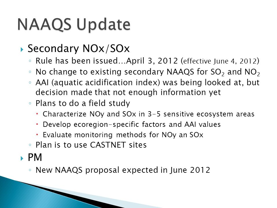  Secondary NOx/SOx ◦ Rule has been issued…April 3, 2012 ( effective June 4, 2012 ) ◦ No change to existing secondary NAAQS for SO 2 and NO 2 ◦ AAI (aquatic acidification index) was being looked at, but decision made that not enough information yet ◦ Plans to do a field study  Characterize NOy and SOx in 3-5 sensitive ecosystem areas  Develop ecoregion-specific factors and AAI values  Evaluate monitoring methods for NOy an SOx ◦ Plan is to use CASTNET sites  PM ◦ New NAAQS proposal expected in June 2012