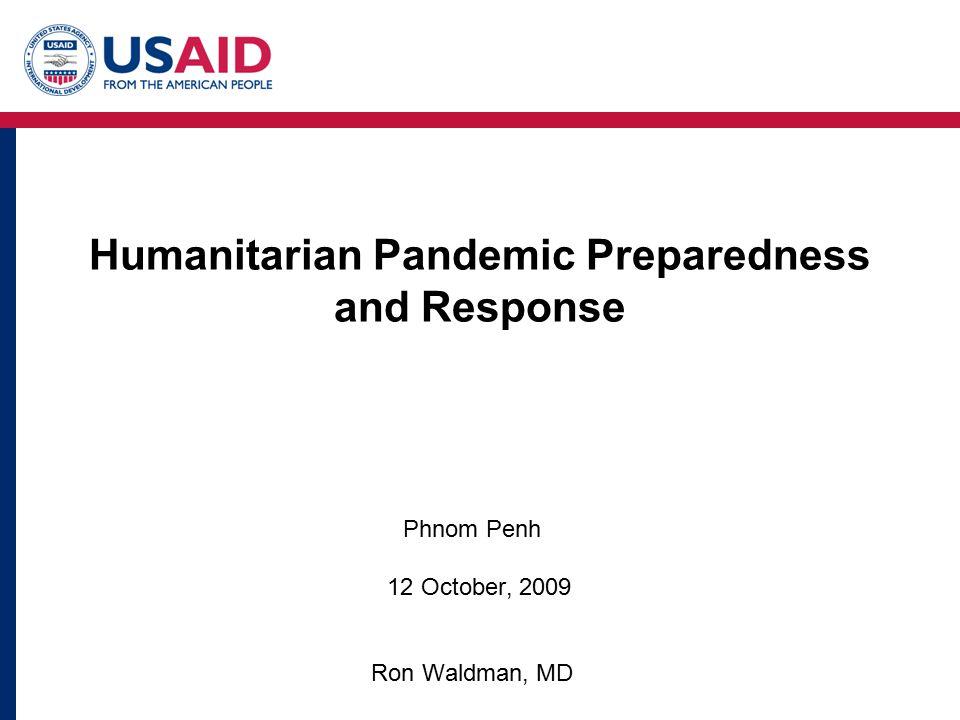 Humanitarian Pandemic Preparedness and Response Phnom Penh 12 October, 2009 Ron Waldman, MD
