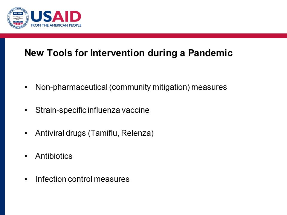 New Tools for Intervention during a Pandemic Non-pharmaceutical (community mitigation) measures Strain-specific influenza vaccine Antiviral drugs (Tamiflu, Relenza) Antibiotics Infection control measures