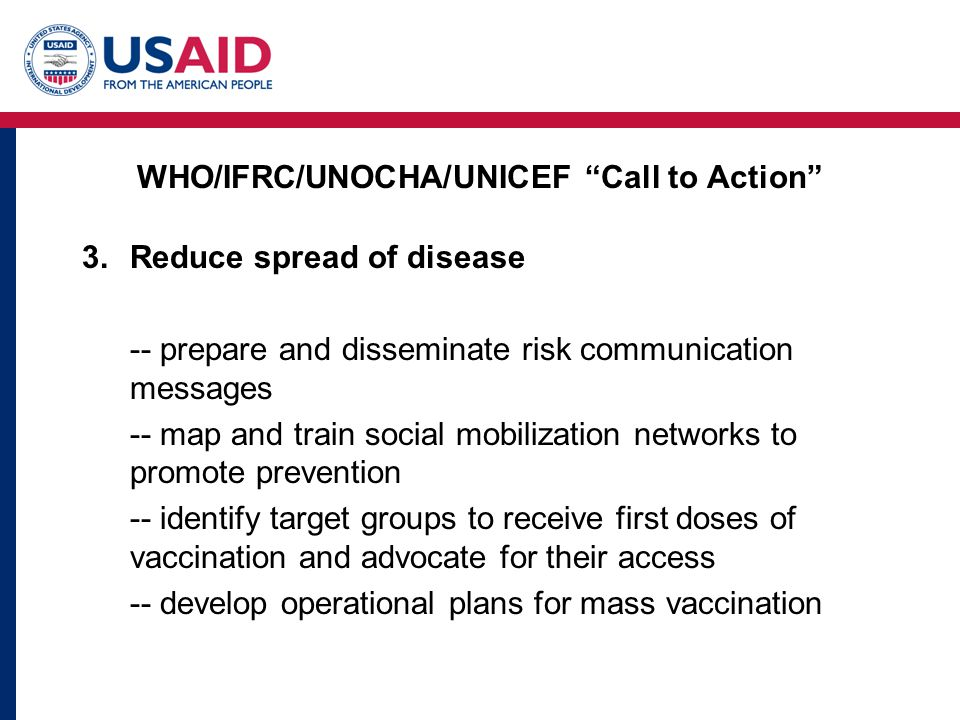 WHO/IFRC/UNOCHA/UNICEF Call to Action 3.Reduce spread of disease -- prepare and disseminate risk communication messages -- map and train social mobilization networks to promote prevention -- identify target groups to receive first doses of vaccination and advocate for their access -- develop operational plans for mass vaccination