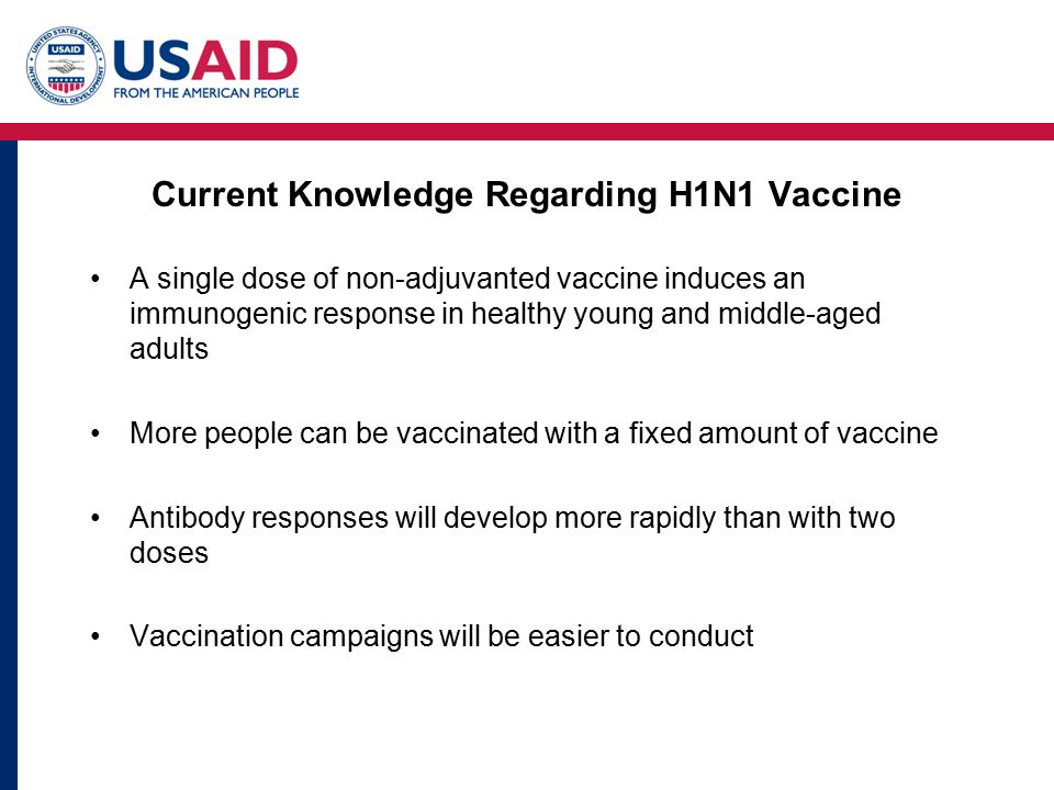 Current Knowledge Regarding H1N1 Vaccine A single dose of non-adjuvanted vaccine induces an immunogenic response in healthy young and middle-aged adults More people can be vaccinated with a fixed amount of vaccine Antibody responses will develop more rapidly than with two doses Vaccination campaigns will be easier to conduct