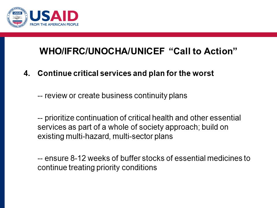 WHO/IFRC/UNOCHA/UNICEF Call to Action 4.Continue critical services and plan for the worst -- review or create business continuity plans -- prioritize continuation of critical health and other essential services as part of a whole of society approach; build on existing multi-hazard, multi-sector plans -- ensure 8-12 weeks of buffer stocks of essential medicines to continue treating priority conditions