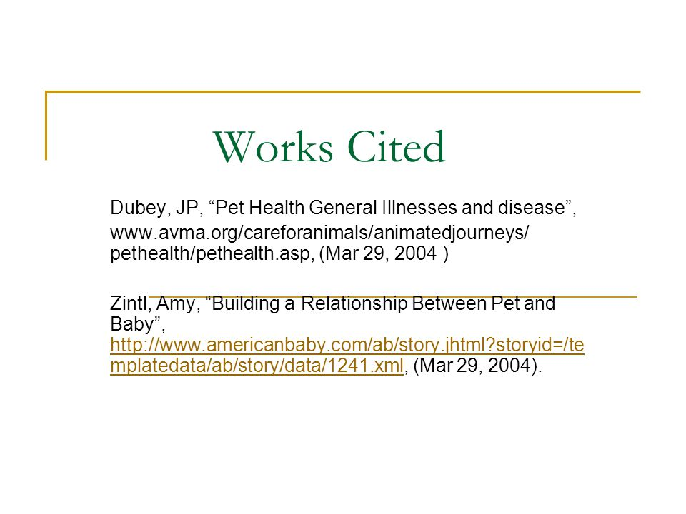 Works Cited Dubey, JP, Pet Health General Illnesses and disease , www.avma.org/careforanimals/animatedjourneys/ pethealth/pethealth.asp, (Mar 29, 2004 ) Zintl, Amy, Building a Relationship Between Pet and Baby , http://www.americanbaby.com/ab/story.jhtml storyid=/te mplatedata/ab/story/data/1241.xml, (Mar 29, 2004).