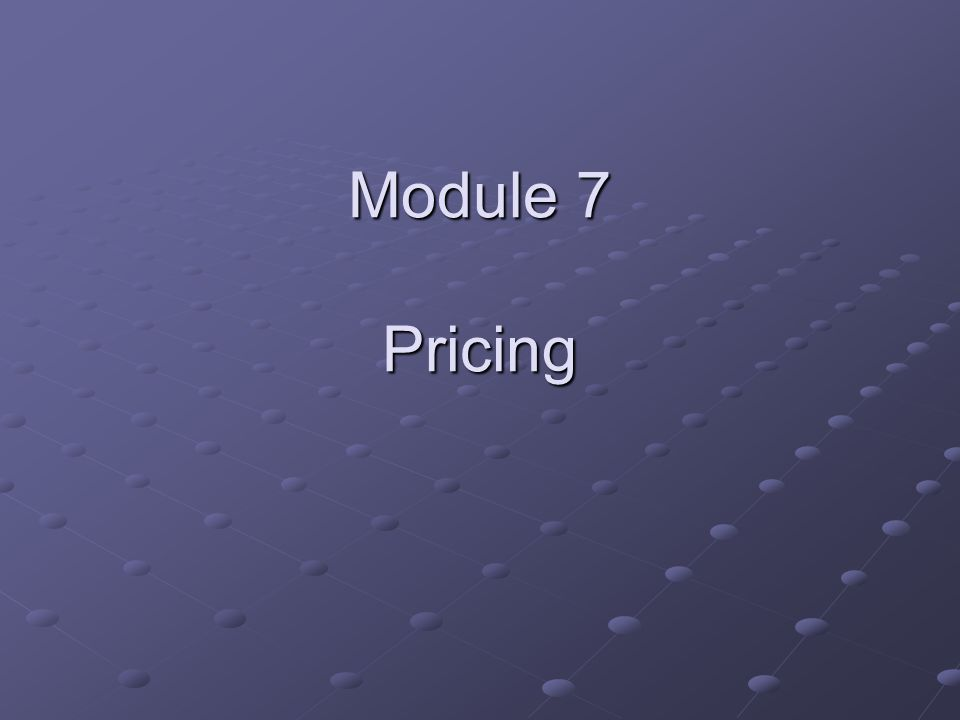 Objective for Module 7 Gain a sound understanding of the psychological effects of pricing strategies.