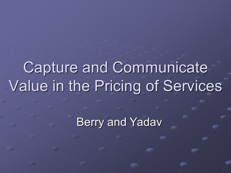 Capture and Communicate Value in the Pricing of Services Berry and Yadav