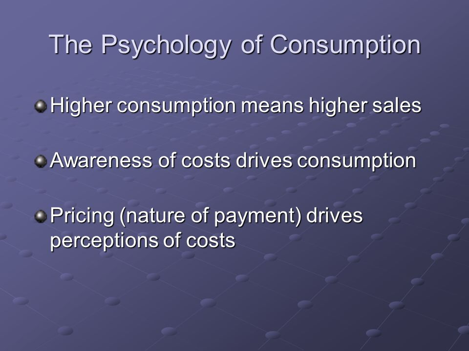 The Psychology of Consumption Higher consumption means higher sales Awareness of costs drives consumption Pricing (nature of payment) drives perceptions of costs