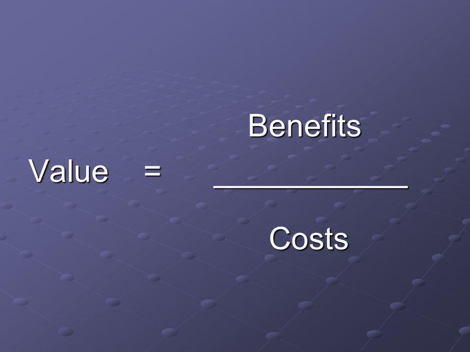 Benefits Benefits Value = ___________ Costs Costs
