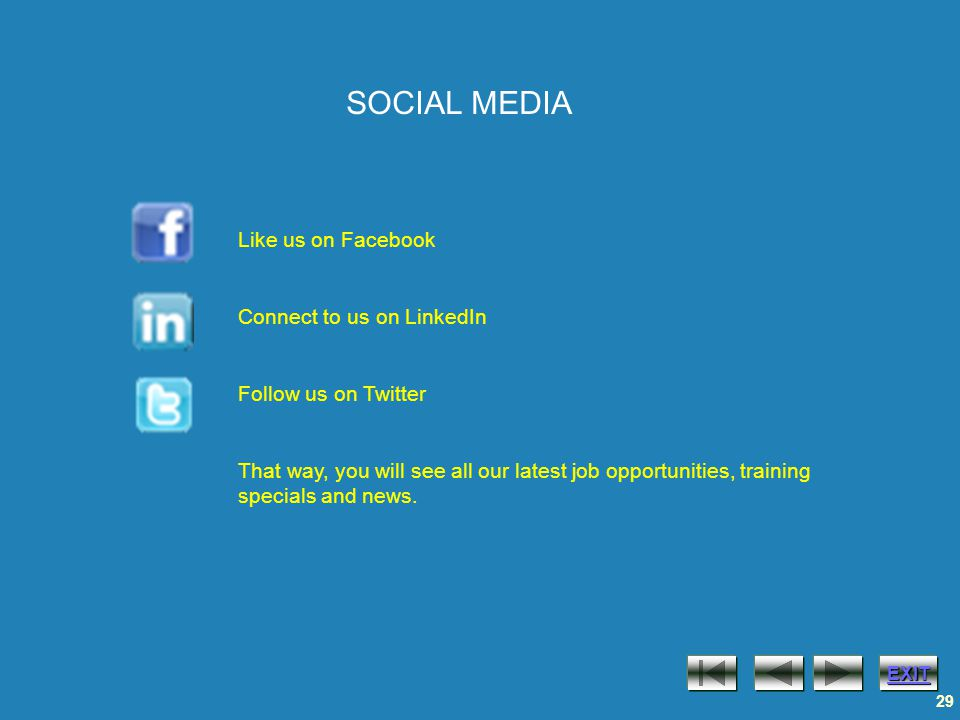 EXIT 29 SOCIAL MEDIA Like us on Facebook Connect to us on LinkedIn Follow us on Twitter That way, you will see all our latest job opportunities, training specials and news.