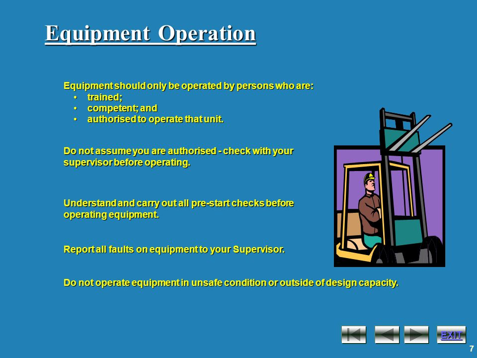 EXIT 7 Equipment Operation Understand and carry out all pre-start checks before operating equipment.