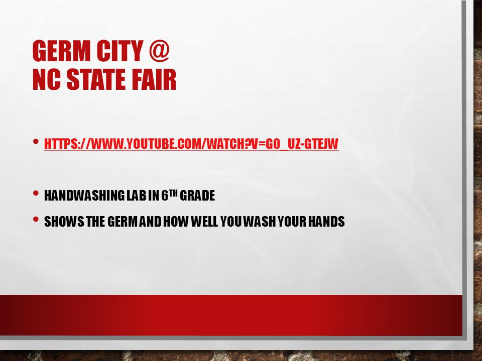 GERM CITY @ NC STATE FAIR HTTPS://WWW.YOUTUBE.COM/WATCH?V=G0_UZ-GTEJW HANDWASHING LAB IN 6 TH GRADE SHOWS THE GERM AND HOW WELL YOU WASH YOUR HANDS