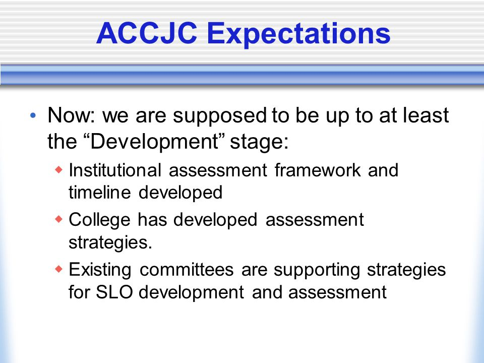 "ACCJC Expectations Now: we are supposed to be up to at least the ""Development"" stage:  Institutional assessment framework and timeline developed  Co"