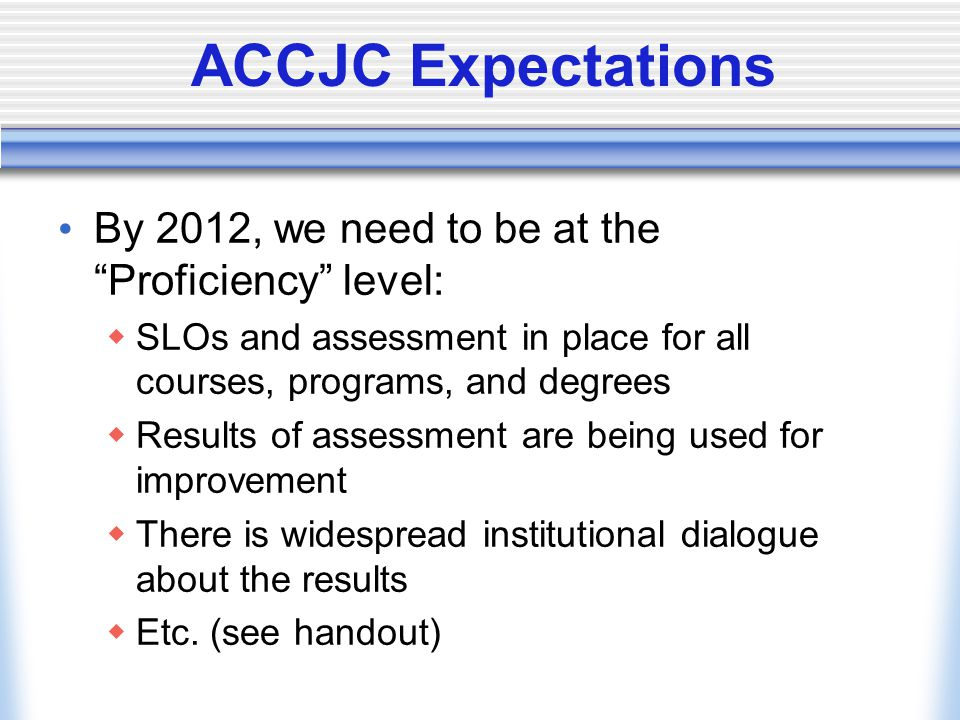 ACCJC Expectations By 2012, we need to be at the Proficiency level:  SLOs and assessment in place for all courses, programs, and degrees  Results of assessment are being used for improvement  There is widespread institutional dialogue about the results  Etc.