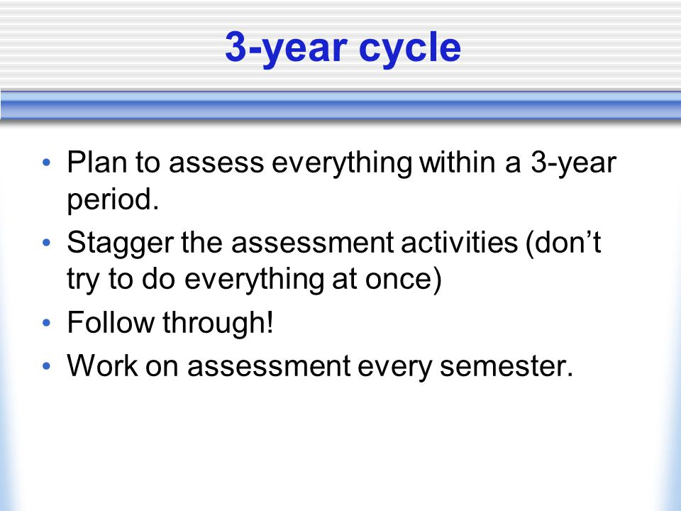 3-year cycle Plan to assess everything within a 3-year period. Stagger the assessment activities (don't try to do everything at once) Follow through!