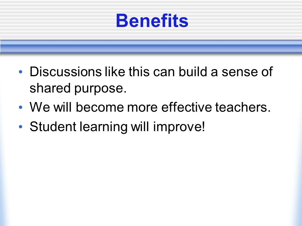 Benefits Discussions like this can build a sense of shared purpose.