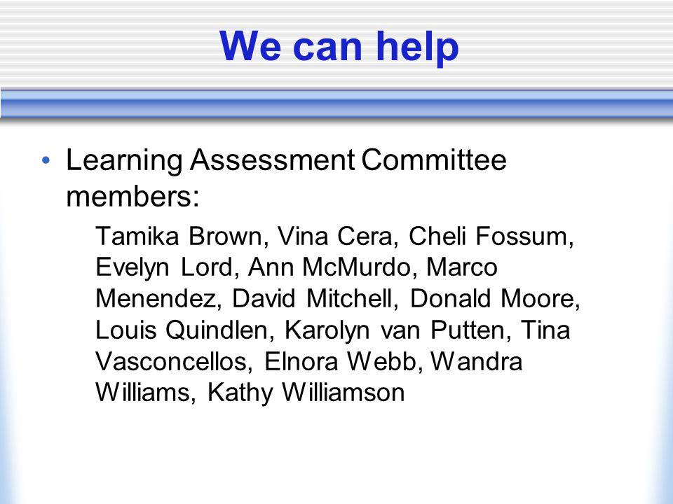 We can help Learning Assessment Committee members: Tamika Brown, Vina Cera, Cheli Fossum, Evelyn Lord, Ann McMurdo, Marco Menendez, David Mitchell, Donald Moore, Louis Quindlen, Karolyn van Putten, Tina Vasconcellos, Elnora Webb, Wandra Williams, Kathy Williamson
