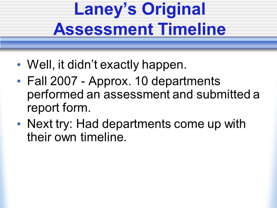 Laney's Original Assessment Timeline Well, it didn't exactly happen. Fall 2007 - Approx. 10 departments performed an assessment and submitted a report