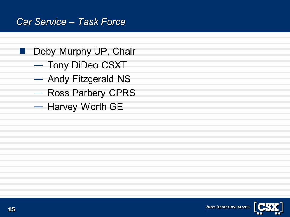 15 Car Service – Task Force Deby Murphy UP, Chair — Tony DiDeo CSXT — Andy Fitzgerald NS — Ross Parbery CPRS — Harvey Worth GE