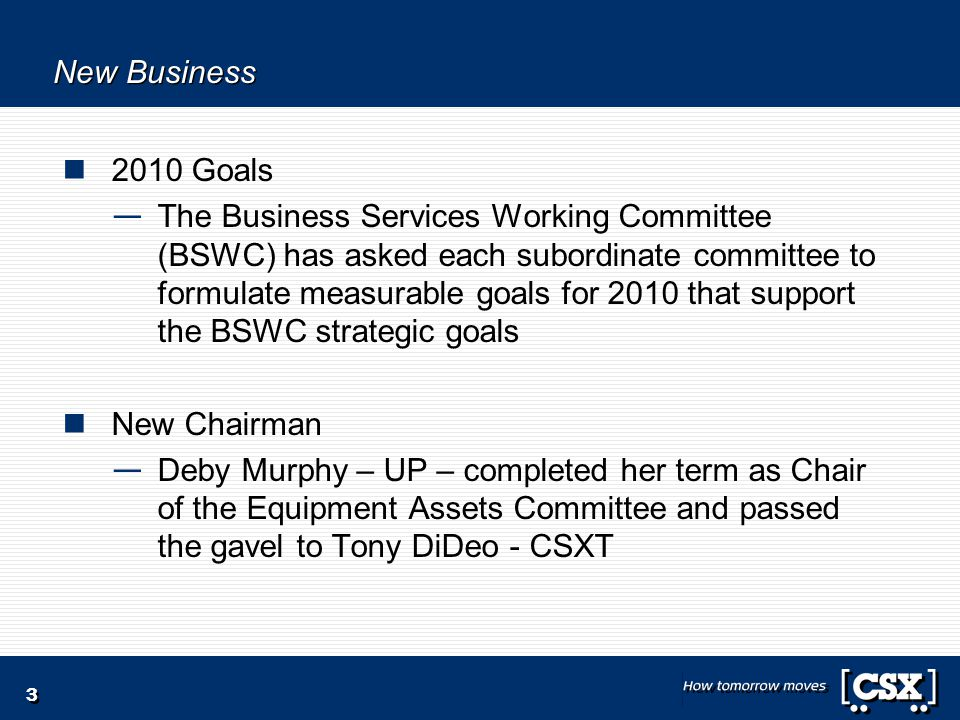 3 New Business 2010 Goals — The Business Services Working Committee (BSWC) has asked each subordinate committee to formulate measurable goals for 2010 that support the BSWC strategic goals New Chairman — Deby Murphy – UP – completed her term as Chair of the Equipment Assets Committee and passed the gavel to Tony DiDeo - CSXT