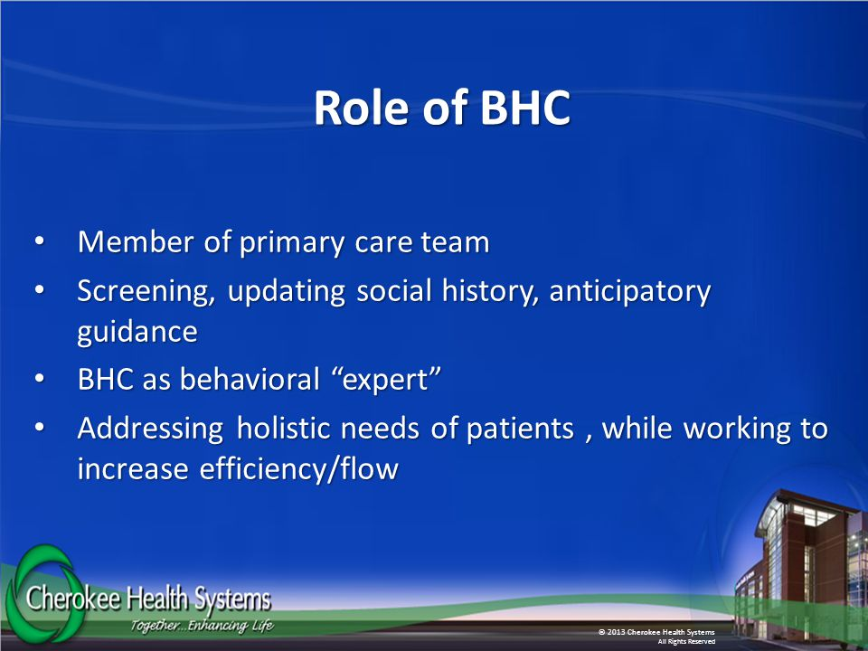 © 2013 Cherokee Health Systems All Rights Reserved Role of BHC Member of primary care team Member of primary care team Screening, updating social history, anticipatory guidance Screening, updating social history, anticipatory guidance BHC as behavioral expert BHC as behavioral expert Addressing holistic needs of patients, while working to increase efficiency/flow Addressing holistic needs of patients, while working to increase efficiency/flow