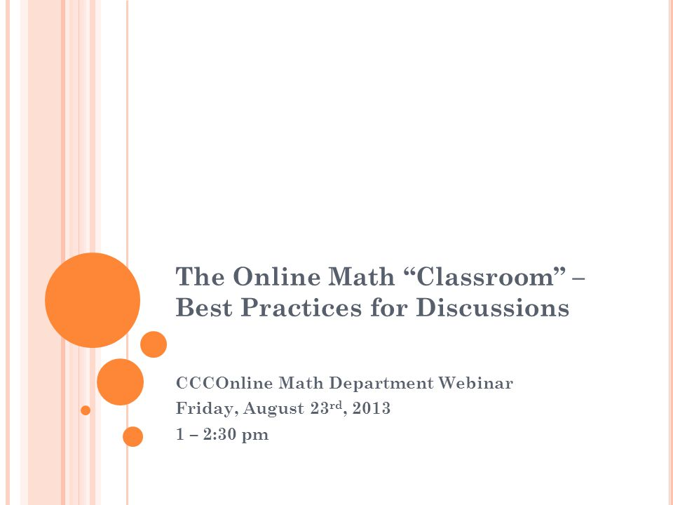The Online Math Classroom – Best Practices for Discussions CCCOnline Math Department Webinar Friday, August 23 rd, 2013 1 – 2:30 pm
