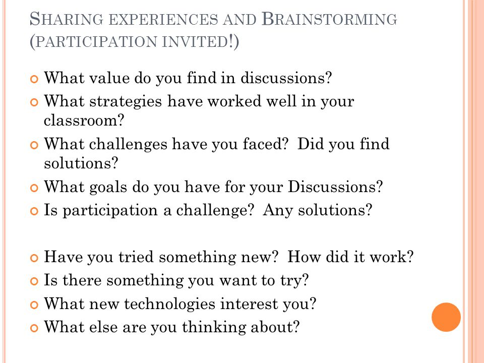 S HARING EXPERIENCES AND B RAINSTORMING ( PARTICIPATION INVITED !) What value do you find in discussions.