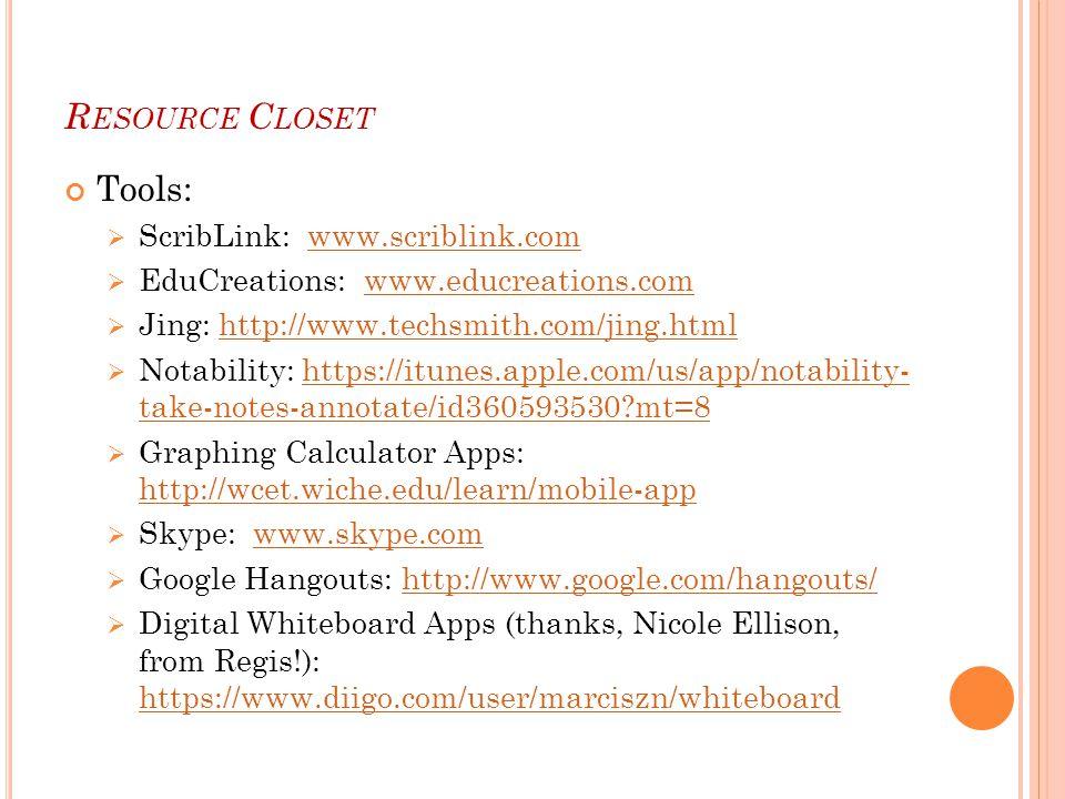 R ESOURCE C LOSET Tools:  ScribLink: www.scriblink.comwww.scriblink.com  EduCreations: www.educreations.comwww.educreations.com  Jing: http://www.techsmith.com/jing.htmlhttp://www.techsmith.com/jing.html  Notability: https://itunes.apple.com/us/app/notability- take-notes-annotate/id360593530?mt=8https://itunes.apple.com/us/app/notability- take-notes-annotate/id360593530?mt=8  Graphing Calculator Apps: http://wcet.wiche.edu/learn/mobile-app http://wcet.wiche.edu/learn/mobile-app  Skype: www.skype.comwww.skype.com  Google Hangouts: http://www.google.com/hangouts/http://www.google.com/hangouts/  Digital Whiteboard Apps (thanks, Nicole Ellison, from Regis!): https://www.diigo.com/user/marciszn/whiteboard https://www.diigo.com/user/marciszn/whiteboard