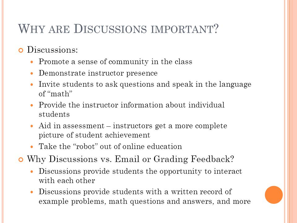 W HY ARE D ISCUSSIONS IMPORTANT ? Discussions: Promote a sense of community in the class Demonstrate instructor presence Invite students to ask questi