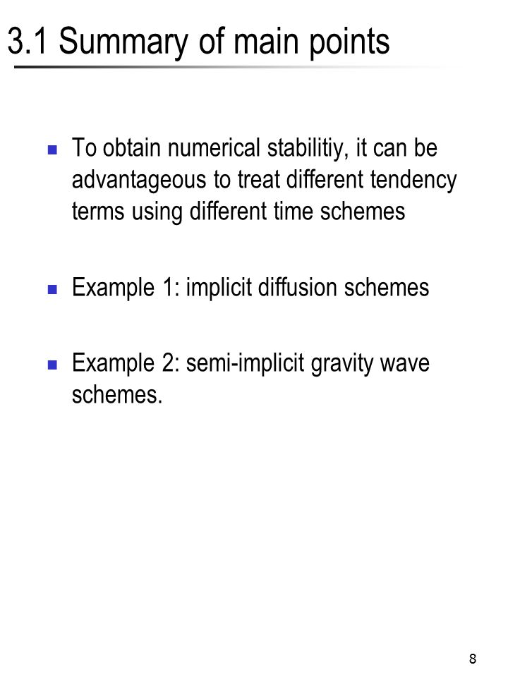 8 3.1 Summary of main points To obtain numerical stabilitiy, it can be advantageous to treat different tendency terms using different time schemes Example 1: implicit diffusion schemes Example 2: semi-implicit gravity wave schemes.