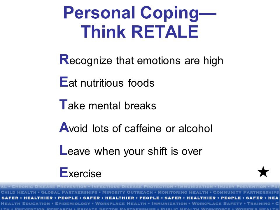 Personal Coping— Think RETALE R ecognize that emotions are high E at nutritious foods T ake mental breaks A void lots of caffeine or alcohol L eave when your shift is over E xercise