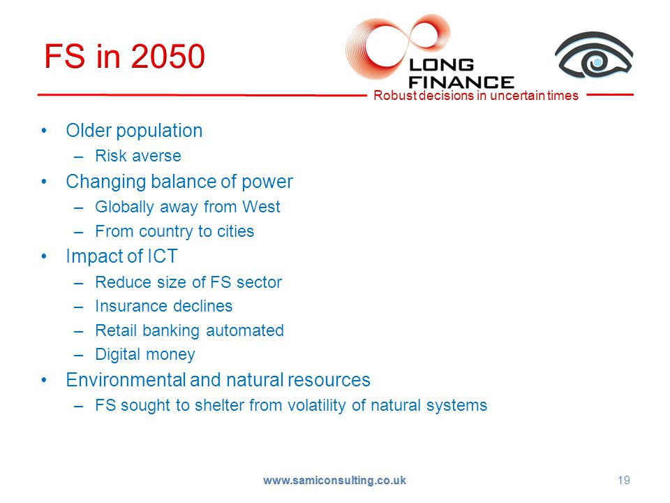 Older population –Risk averse Changing balance of power –Globally away from West –From country to cities Impact of ICT –Reduce size of FS sector –Insurance declines –Retail banking automated –Digital money Environmental and natural resources –FS sought to shelter from volatility of natural systems 19 www.samiconsulting.co.uk