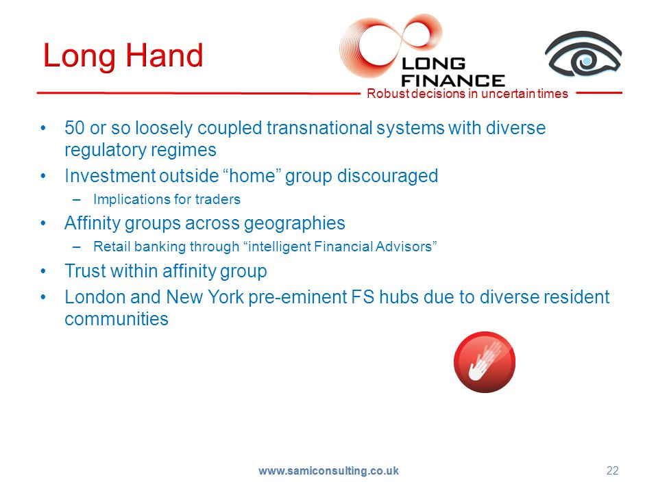 50 or so loosely coupled transnational systems with diverse regulatory regimes Investment outside home group discouraged –Implications for traders Affinity groups across geographies –Retail banking through intelligent Financial Advisors Trust within affinity group London and New York pre-eminent FS hubs due to diverse resident communities 22 www.samiconsulting.co.uk