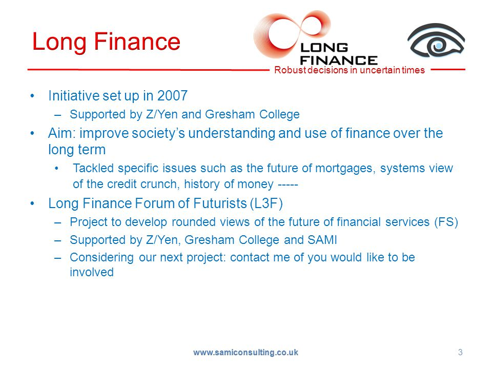 3 Initiative set up in 2007 –Supported by Z/Yen and Gresham College Aim: improve society's understanding and use of finance over the long term Tackled specific issues such as the future of mortgages, systems view of the credit crunch, history of money ----- Long Finance Forum of Futurists (L3F) –Project to develop rounded views of the future of financial services (FS) –Supported by Z/Yen, Gresham College and SAMI –Considering our next project: contact me of you would like to be involved www.samiconsulting.co.uk