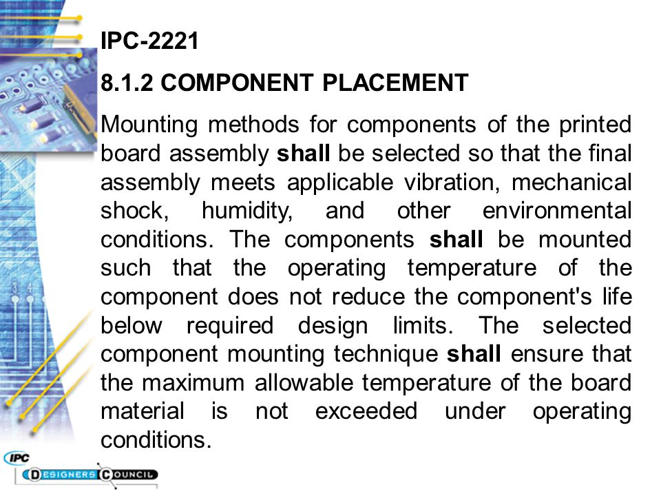 IPC-2221 8.1.2 COMPONENT PLACEMENT Mounting methods for components of the printed board assembly shall be selected so that the final assembly meets ap