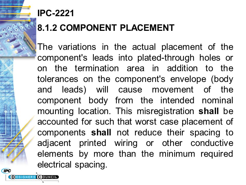 IPC-2221 8.1.2 COMPONENT PLACEMENT The variations in the actual placement of the component's leads into plated-through holes or on the termination are