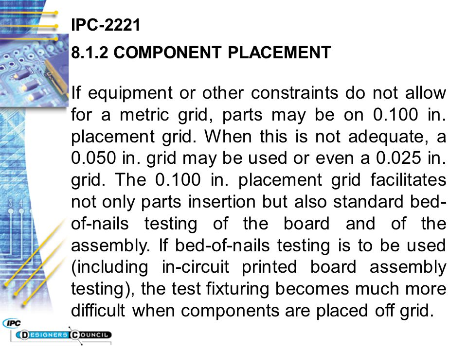 IPC-2221 8.1.2 COMPONENT PLACEMENT If equipment or other constraints do not allow for a metric grid, parts may be on 0.100 in. placement grid. When th