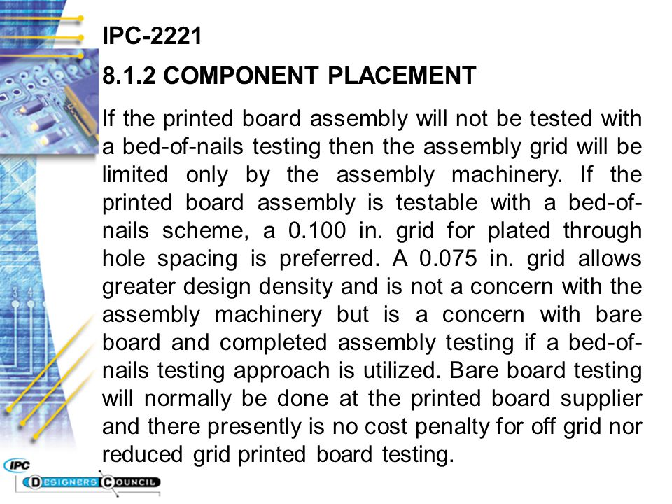 IPC-2221 8.1.2 COMPONENT PLACEMENT If the printed board assembly will not be tested with a bed-of-nails testing then the assembly grid will be limited