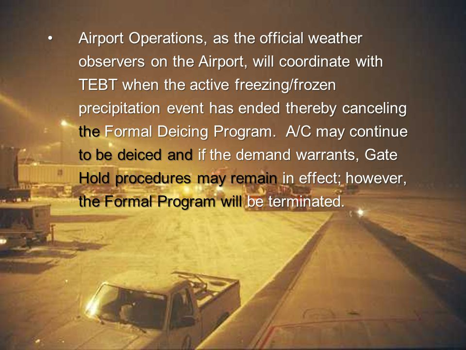 12 Airport Operations, as the official weather observers on the Airport, will coordinate with TEBT when the active freezing/frozen precipitation event has ended thereby canceling the Formal Deicing Program.